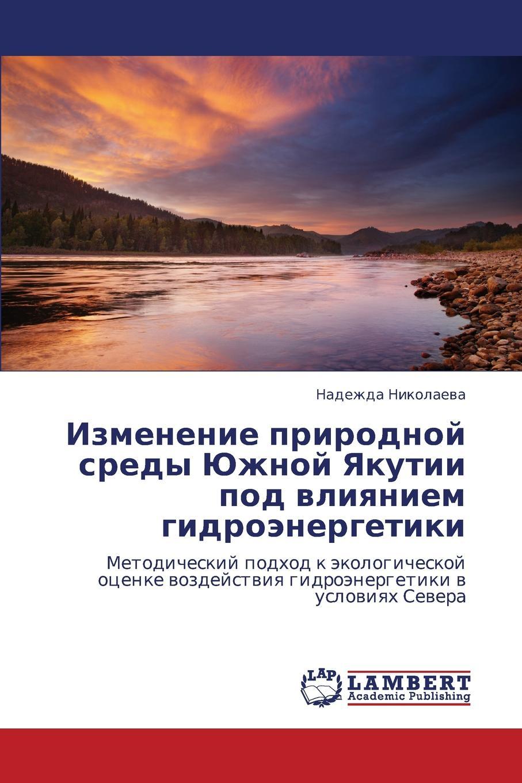 Nikolaeva Nadezhda Izmenenie prirodnoy sredy Yuzhnoy Yakutii pod vliyaniem gidroenergetiki цены онлайн