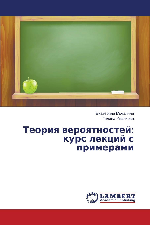 Мочалина Екатерина, Иванкова Галина Теория вероятностей. курс лекций с примерами