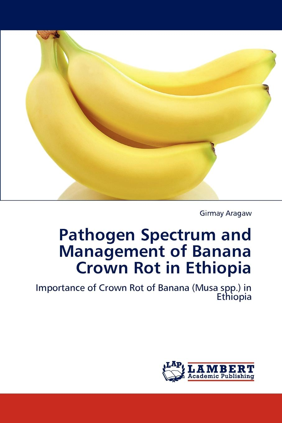 Girmay Aragaw Pathogen Spectrum and Management of Banana Crown Rot in Ethiopia недорго, оригинальная цена