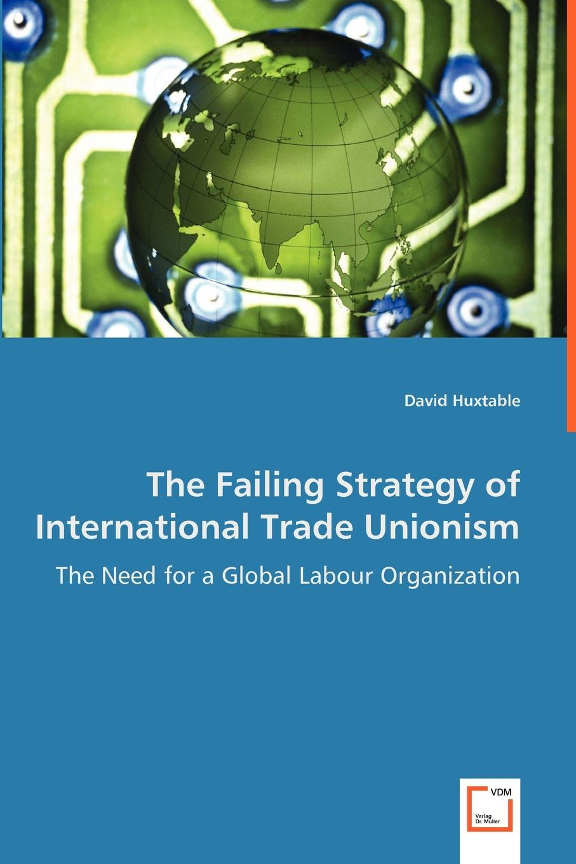 David Huxtable The Failing Strategy of International Trade Unionism - The Need for a Global Labour Organization недорго, оригинальная цена