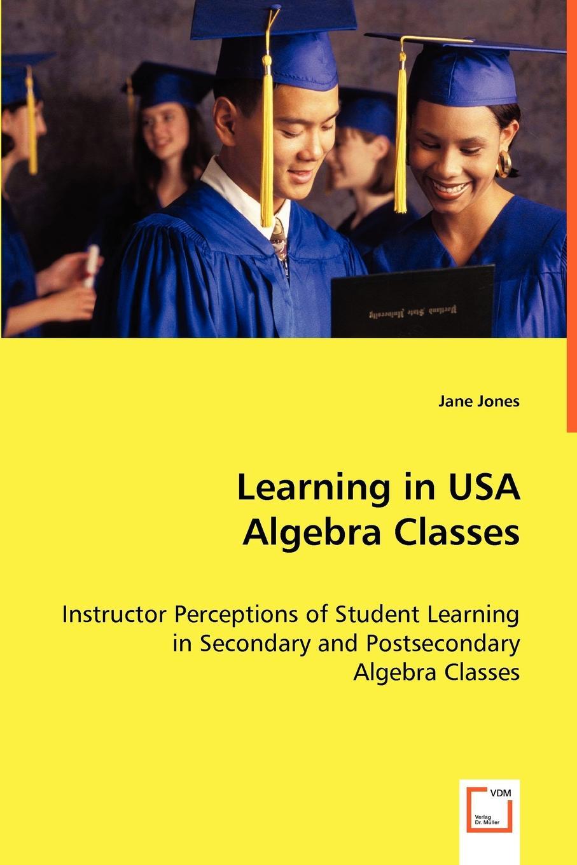 Jane Jones Learning in USA Algebra Classes - Instructor Perceptions of Student Learning in Secondary and Postsecondary Algebra Classes a high school algebra