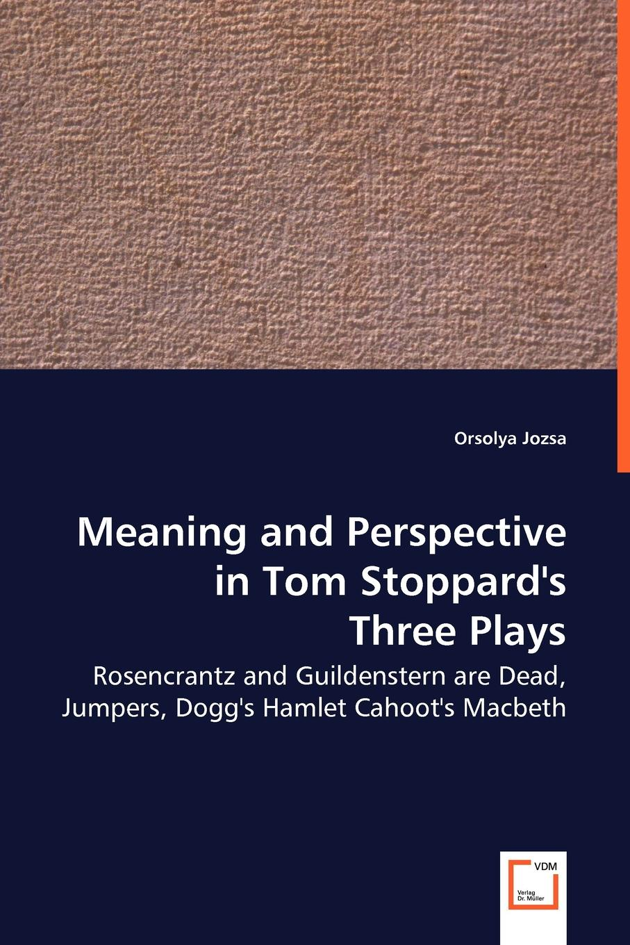 Orsolya Jozsa Meaning and Perspective in Tom Stoppard.s Three Plays. Rosencrantz and Guildenstern Are Dead, Jumpers, Dogg.s Hamlet Cahoot.s Macbeth john igbino the meanings of inclusion in cross cultural contexts