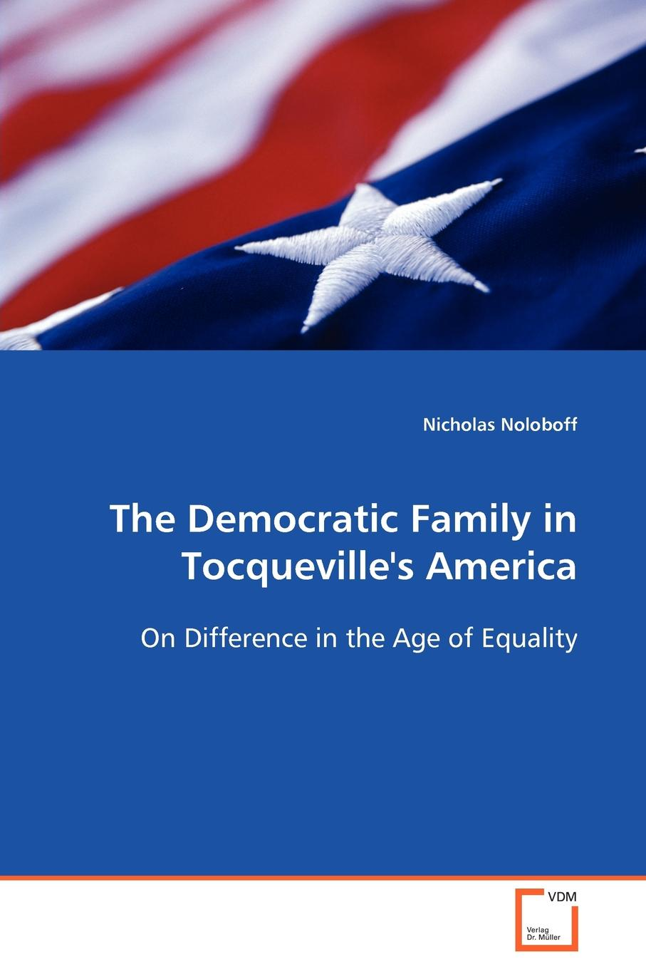 лучшая цена Nicholas Noloboff The Democratic Family in Tocqueville.s America On Difference in the Age of Equality