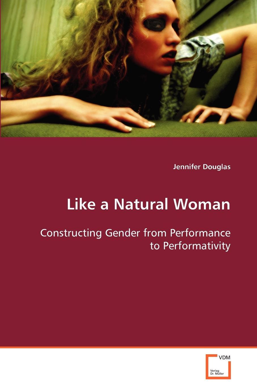 цены на Jennifer Douglas Like a Natural Woman Constructing Gender from Performance to Performativity  в интернет-магазинах