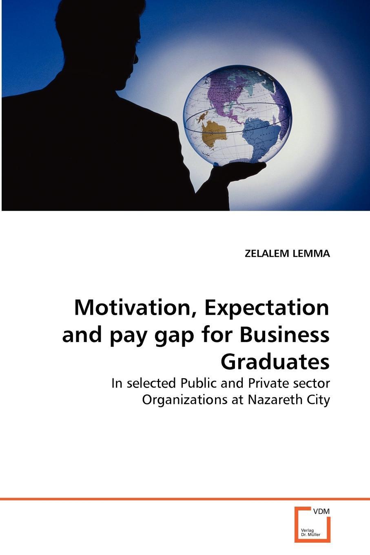 ZELALEM LEMMA Motivation, Expectation and pay gap for Business Graduates motivation and action