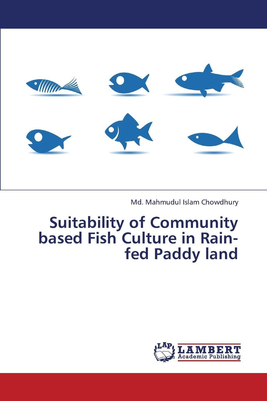 Chowdhury MD Mahmudul Islam Suitability of Community Based Fish Culture in Rain-Fed Paddy Land недорго, оригинальная цена