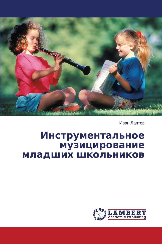 Laptev Ivan Instrumental.noe Muzitsirovanie Mladshikh Shkol.nikov maliy dmitriy kulikova tat yana vliyanie komp yuternykh igr na shkol nuyu uspevaemost