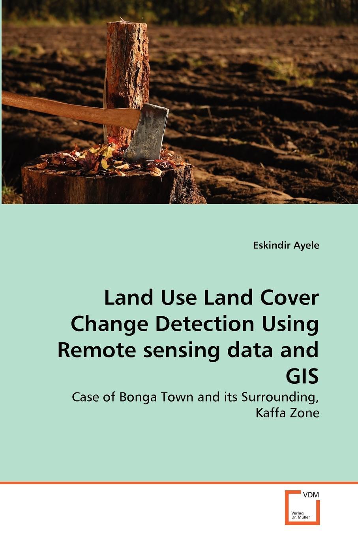 Eskindir Ayele Land Use Land Cover Change Detection Using Remote sensing data and GIS klemas victor v remote sensing and global environmental change