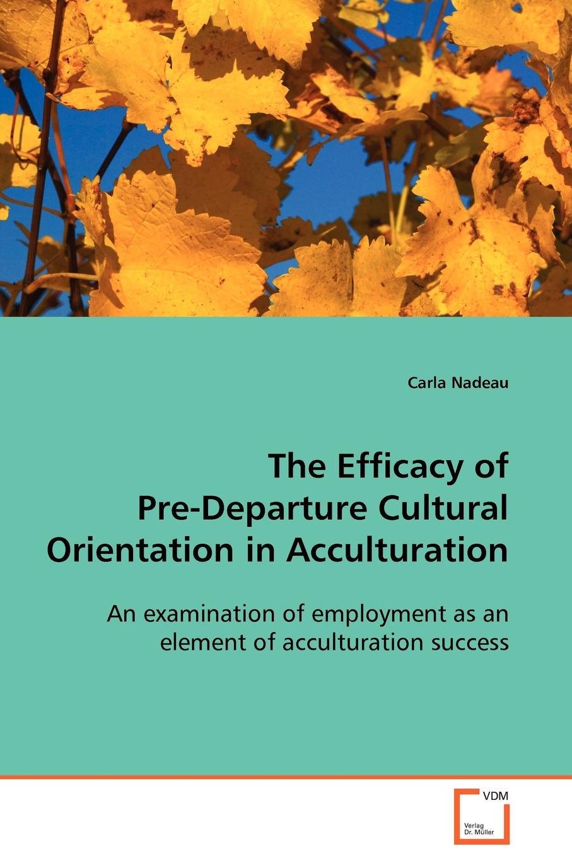 Carla Nadeau The Efficacy of Pre-Departure Cultural Orientation in Acculturation недорго, оригинальная цена