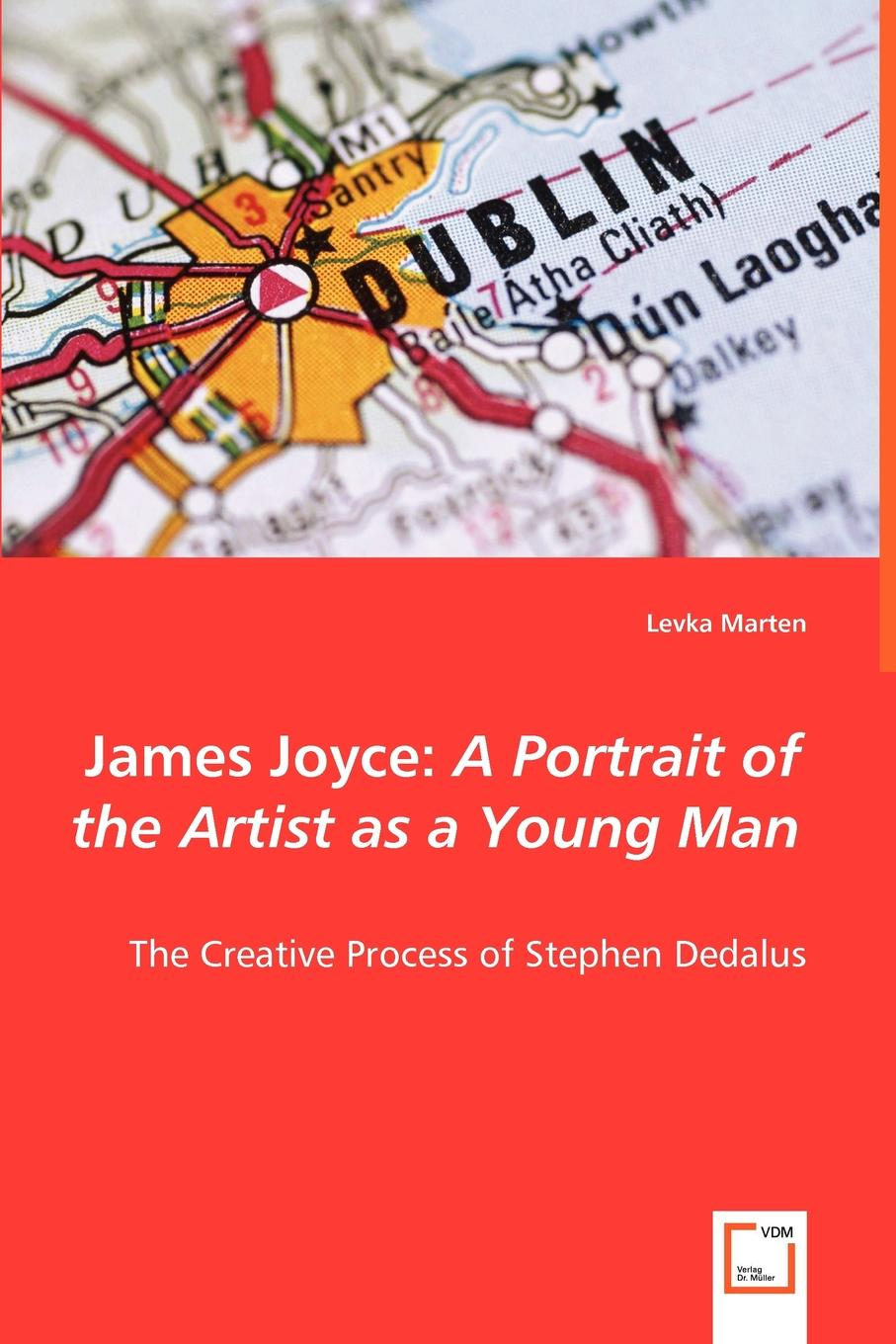 Levka Marten James Joyce. A Portrait of the Artist as a Young Man - The Creative Process of Stephen Dedalus james joyce a portrait of the artist as a yong man