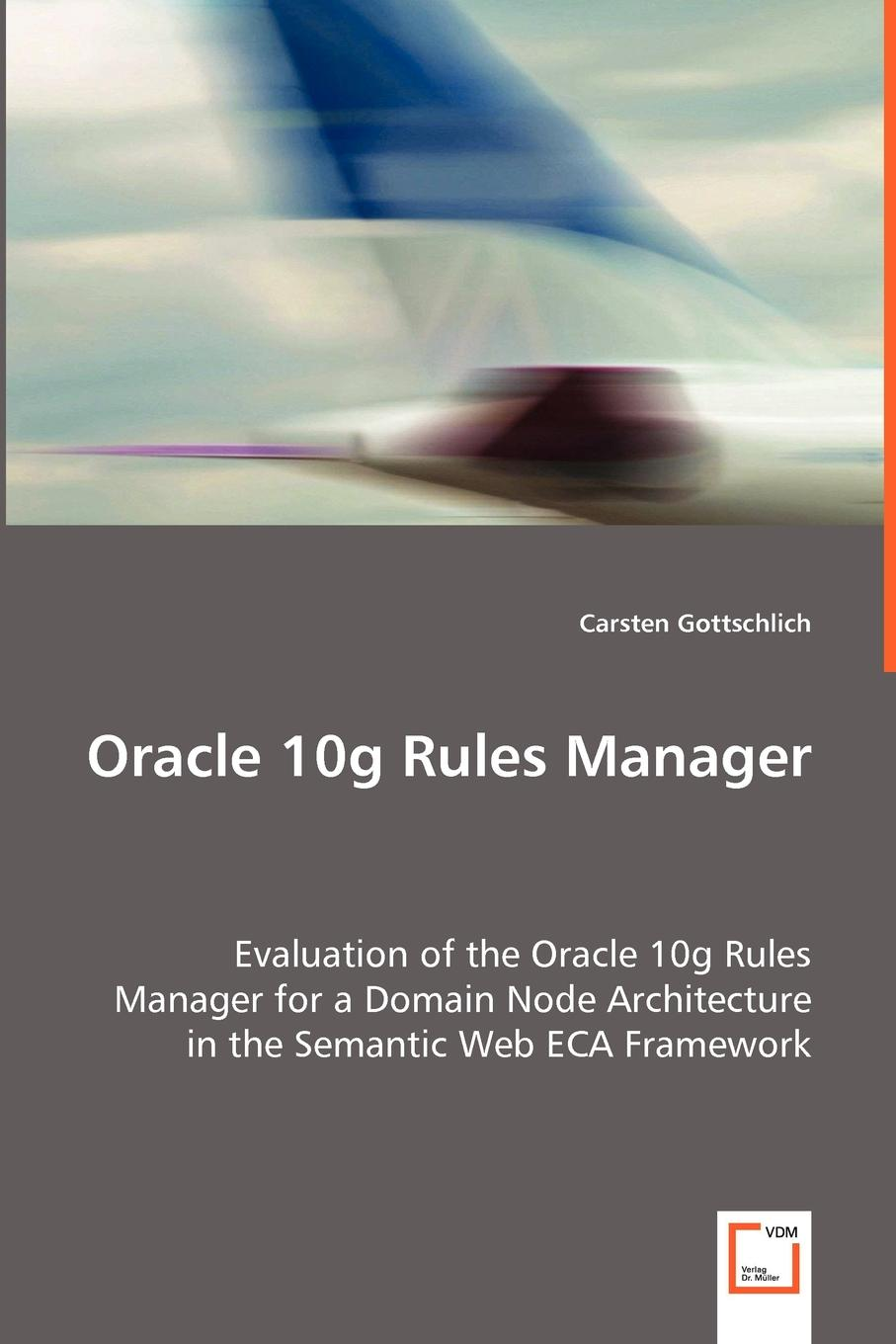 Carsten Gottschlich Oracle 10g Rules Manager - Evaluation of the Oracle 10g Rules Manager for a Domain Node Architecture in the Semantic Web ECA Framework