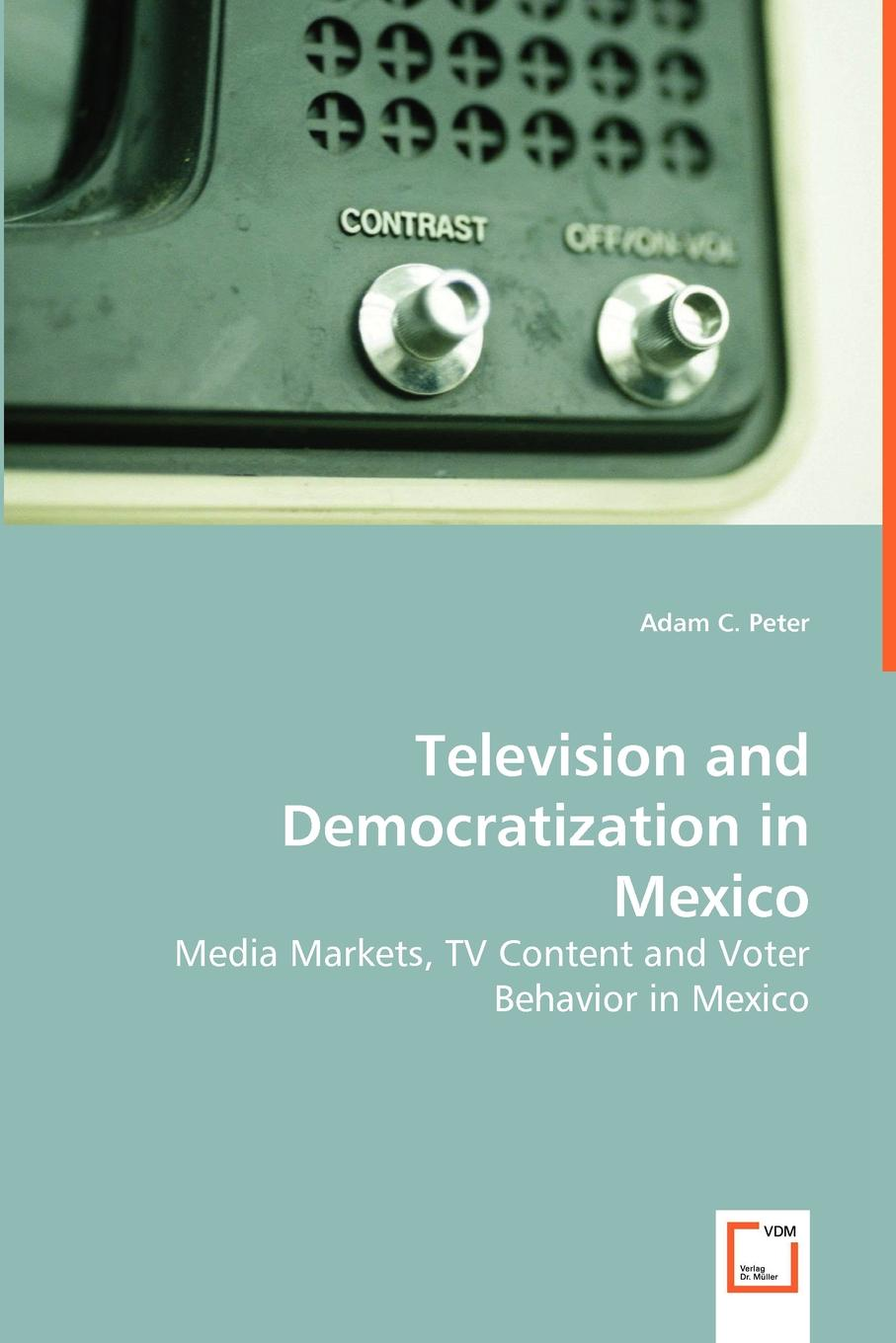 Adam C. Peter Television and Democratization in Mexico - Media Markets, TV Content and Voter Behavior in Mexico недорго, оригинальная цена