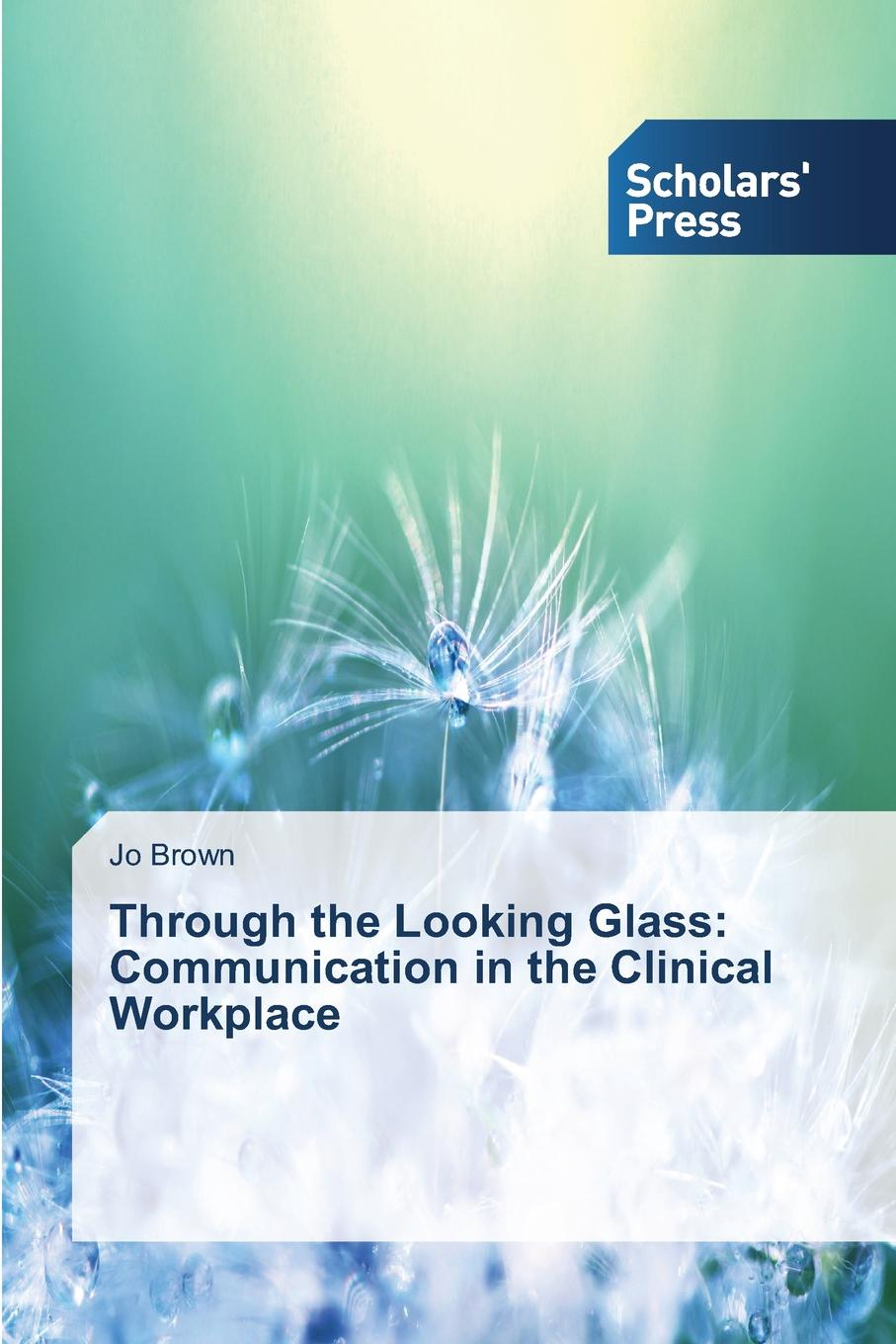 Brown Jo Through the Looking Glass. Communication in the Clinical Workplace rachel allen how to complete a phd in the medical and clinical sciences