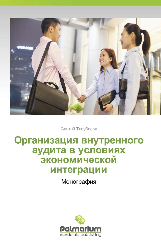 Tleubaeva Santay Organizatsiya vnutrennogo audita v usloviyakh ekonomicheskoy integratsii erzhanov mukhtar erzhanova alma teoriya i praktika nalogovogo audita