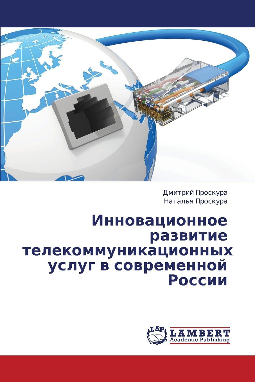 Proskura Dmitriy, Proskura Natal'ya Innovatsionnoe razvitie telekommunikatsionnykh uslug v sovremennoy Rossii цены онлайн
