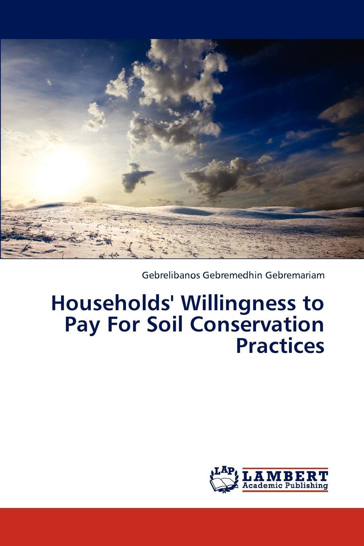 Gebremariam Gebrelibanos Gebremedhin Households. Willingness to Pay For Soil Conservation Practices недорго, оригинальная цена