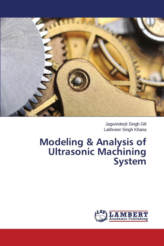 Gill Jagwinderjit Singh, Khana Lakhveer Singh Modeling . Analysis of Ultrasonic Machining System недорго, оригинальная цена