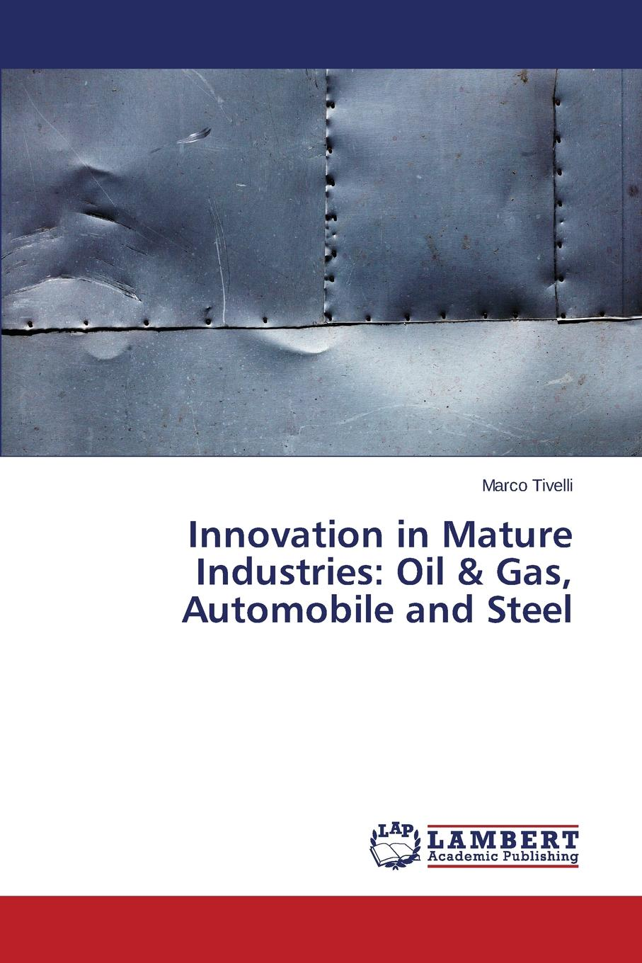 Tivelli Marco Innovation in Mature Industries. Oil . Gas, Automobile and Steel цены