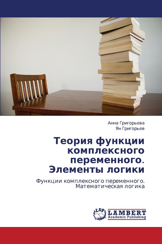 Grigor'eva Anna Teoriya Funktsii Kompleksnogo Peremennogo. Elementy Logiki erzhanov mukhtar erzhanova alma teoriya i praktika nalogovogo audita
