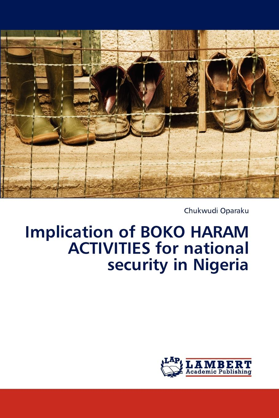 Oparaku Chukwudi Implication of BOKO HARAM ACTIVITIES for national security in Nigeria national security