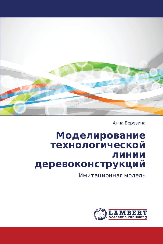Berezina Anna Modelirovanie tekhnologicheskoy linii derevokonstruktsiy цены онлайн