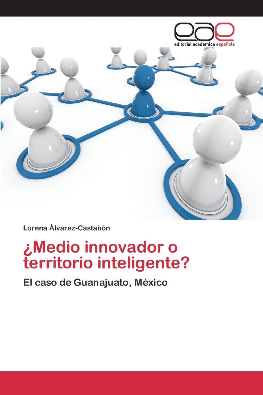 Álvarez-Castañón Lorena .Medio innovador o territorio inteligente. guanajuato