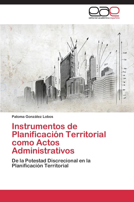 Gonzalez Lobos Paloma Instrumentos de Planificacion Territorial Como Actos Administrativos недорго, оригинальная цена