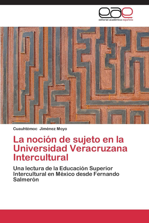 цена Jiménez Moyo Cuauhtémoc La nocion de sujeto en la Universidad Veracruzana Intercultural онлайн в 2017 году