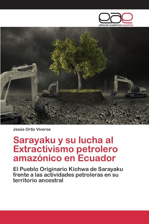 Ortiz Viveros Jesús Sarayaku y su lucha al Extractivismo petrolero amazonico en Ecuador стоимость