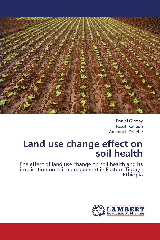 Girmay Daniel, Kebede Fassil, Zenebe Amanuel Land Use Change Effect on Soil Health недорго, оригинальная цена