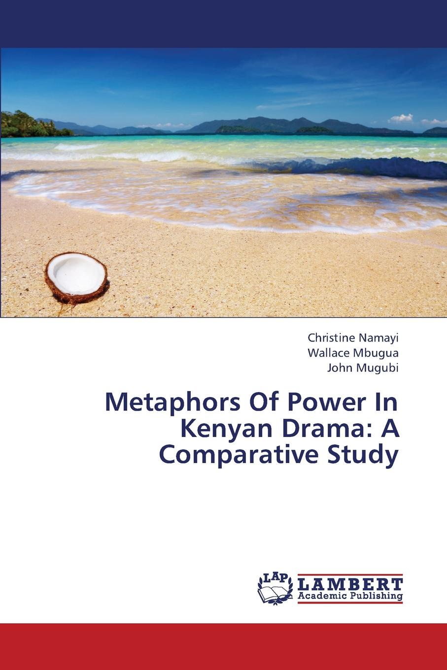 Namayi Christine, Mbugua Wallace, Mugubi John Metaphors of Power in Kenyan Drama. A Comparative Study nina rae springfields the power of hope