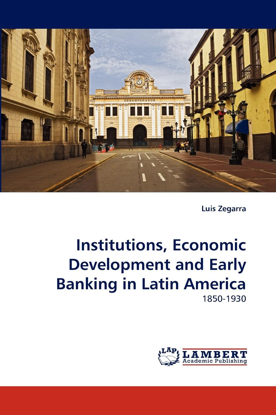 Luis Zegarra Institutions, Economic Development and Early Banking in Latin America british banking