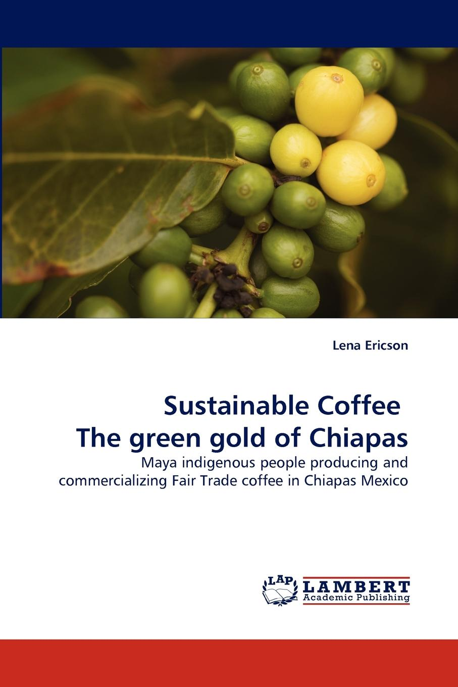 Lena Ericson Sustainable Coffee The green gold of Chiapas role of coffee companies in promoting coffee smallholders in arusha