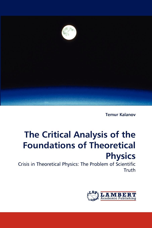 Temur Kalanov The Critical Analysis of the Foundations of Theoretical Physics john dirk walecka topics in modern physics theoretical foundations