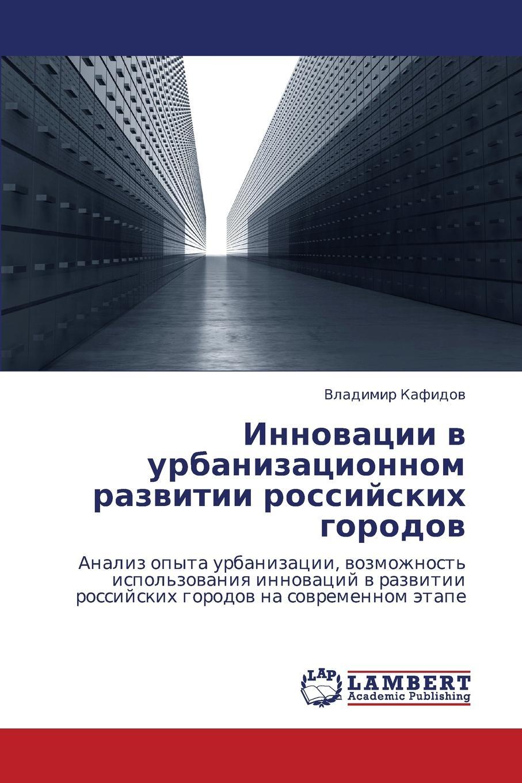 Kafidov Vladimir Innovatsii V Urbanizatsionnom Razvitii Rossiyskikh Gorodov цены онлайн