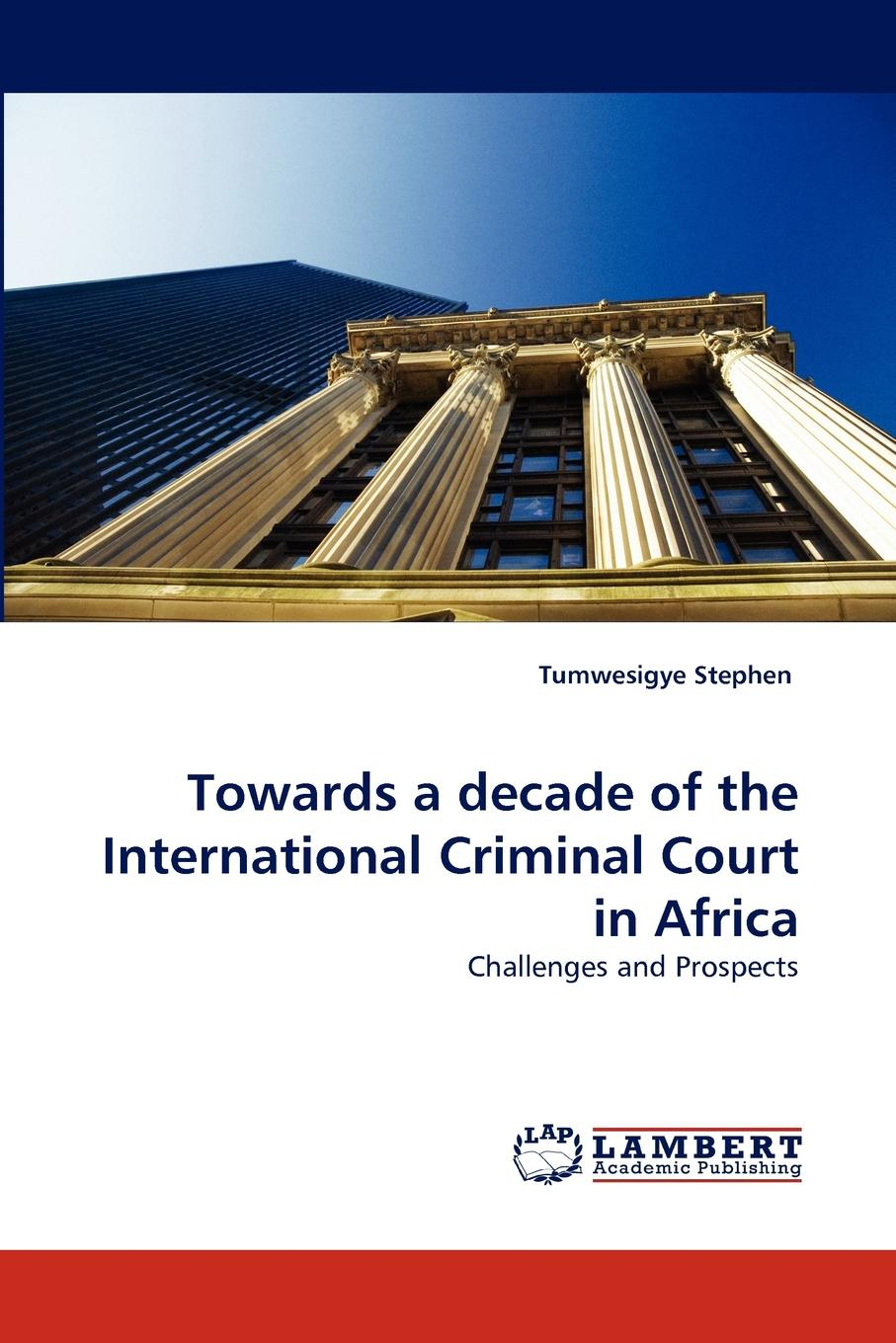 Tumwesigye Stephen Towards a Decade of the International Criminal Court in Africa edited by dominic mcgoldrick peter rowe and eric donnelly the permanent international criminal court