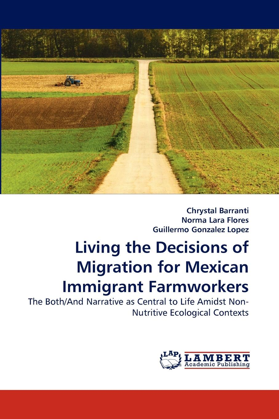 Chrystal Barranti, Norma Lara Flores, Guillermo Gonzalez Lopez Living the Decisions of Migration for Mexican Immigrant Farmworkers timothy henderson j beyond borders a history of mexican migration to the united states