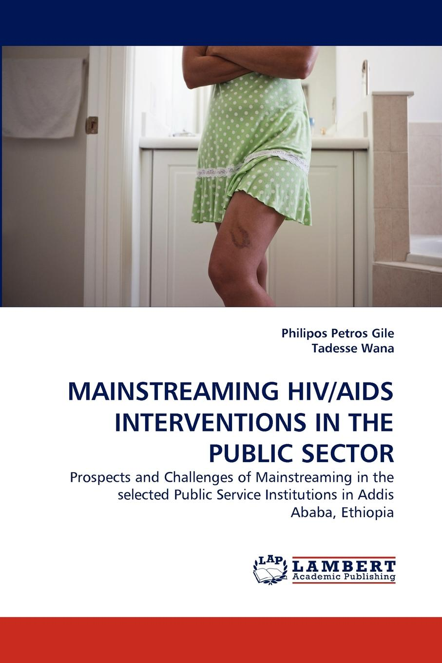 Philipos Petros Gile, Tadesse Wana MAINSTREAMING HIV/AIDS INTERVENTIONS IN THE PUBLIC SECTOR недорго, оригинальная цена