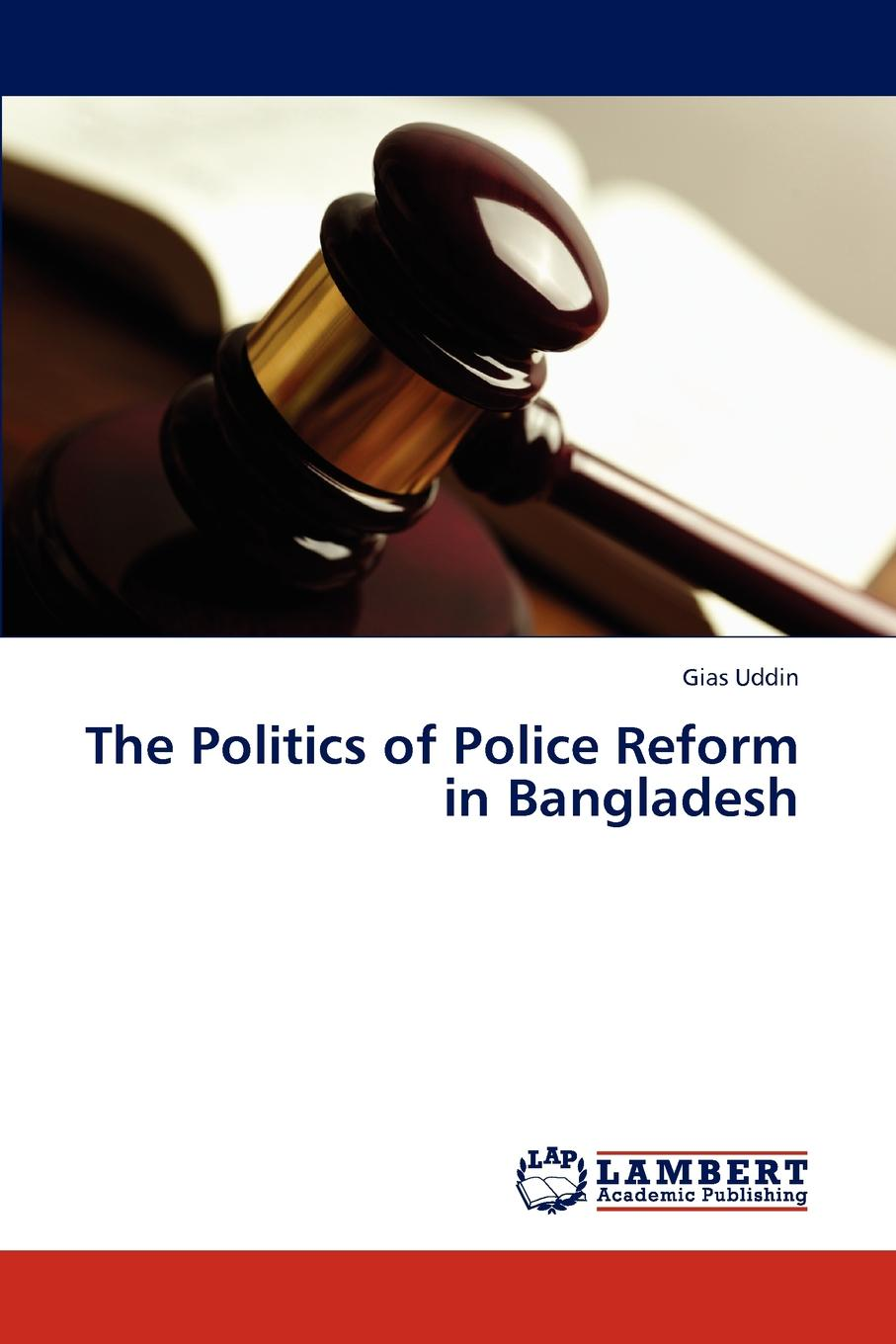 Gias Uddin The Politics of Police Reform in Bangladesh nanna lord mallam the politics of the united nations security council reform
