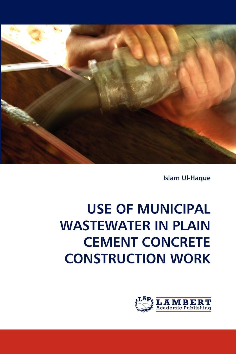 Islam Ul-Haque Use of Municipal Wastewater in Plain Cement Concrete Construction Work цена 2017