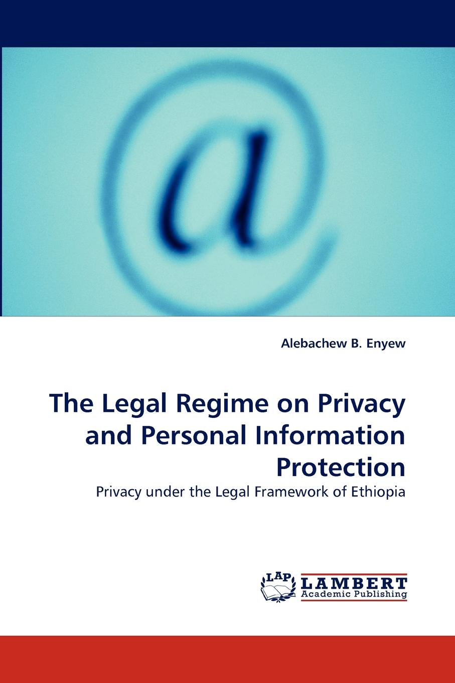 Alebachew B. Enyew The Legal Regime on Privacy and Personal Information Protection david holtzman h privacy lost how technology is endangering your privacy