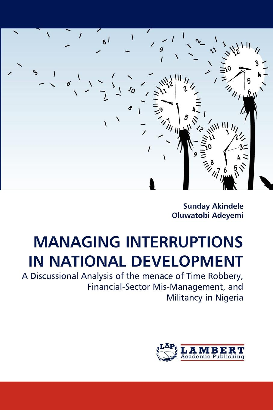 Sunday Akindele, Oluwatobi Adeyemi MANAGING INTERRUPTIONS IN NATIONAL DEVELOPMENT oil militancy and political opportunities in the niger delta