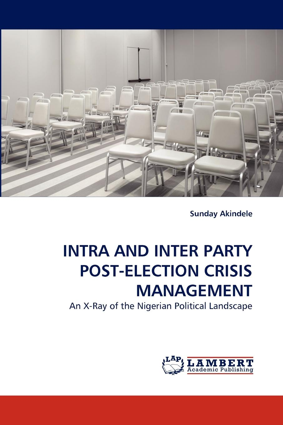 Sunday Akindele INTRA AND INTER PARTY POST-ELECTION CRISIS MANAGEMENT цена