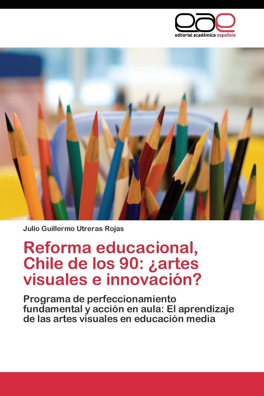 Utreras Rojas Julio Guillermo Reforma educacional, Chile de los 90. .artes visuales e innovacion. bolanos cardozo jose yamid meci y sistema de gestion de calidad