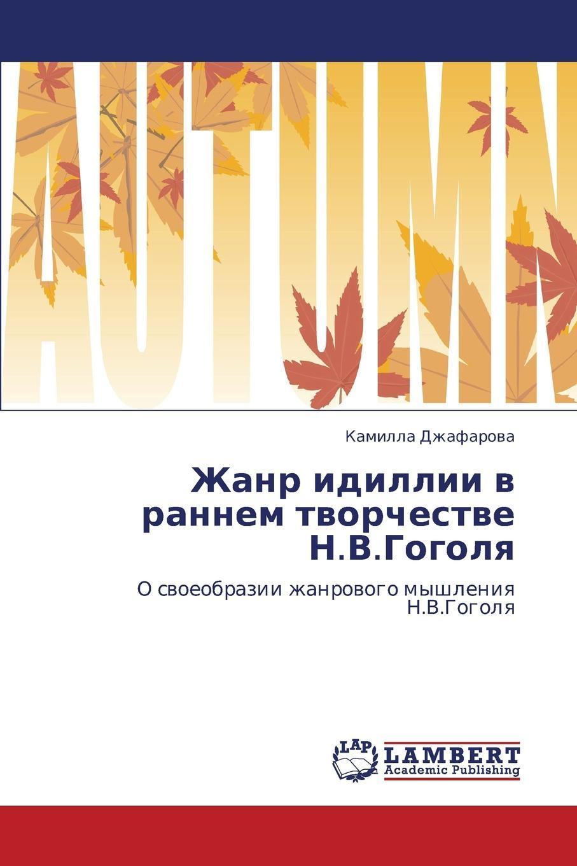 Dzhafarova Kamilla Zhanr idillii v rannem tvorchestve N.V.Gogolya цены онлайн