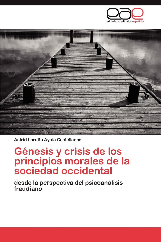 Ayala Castellanos Astrid Loretta Genesis y crisis de los principios morales de la sociedad occidental цены онлайн