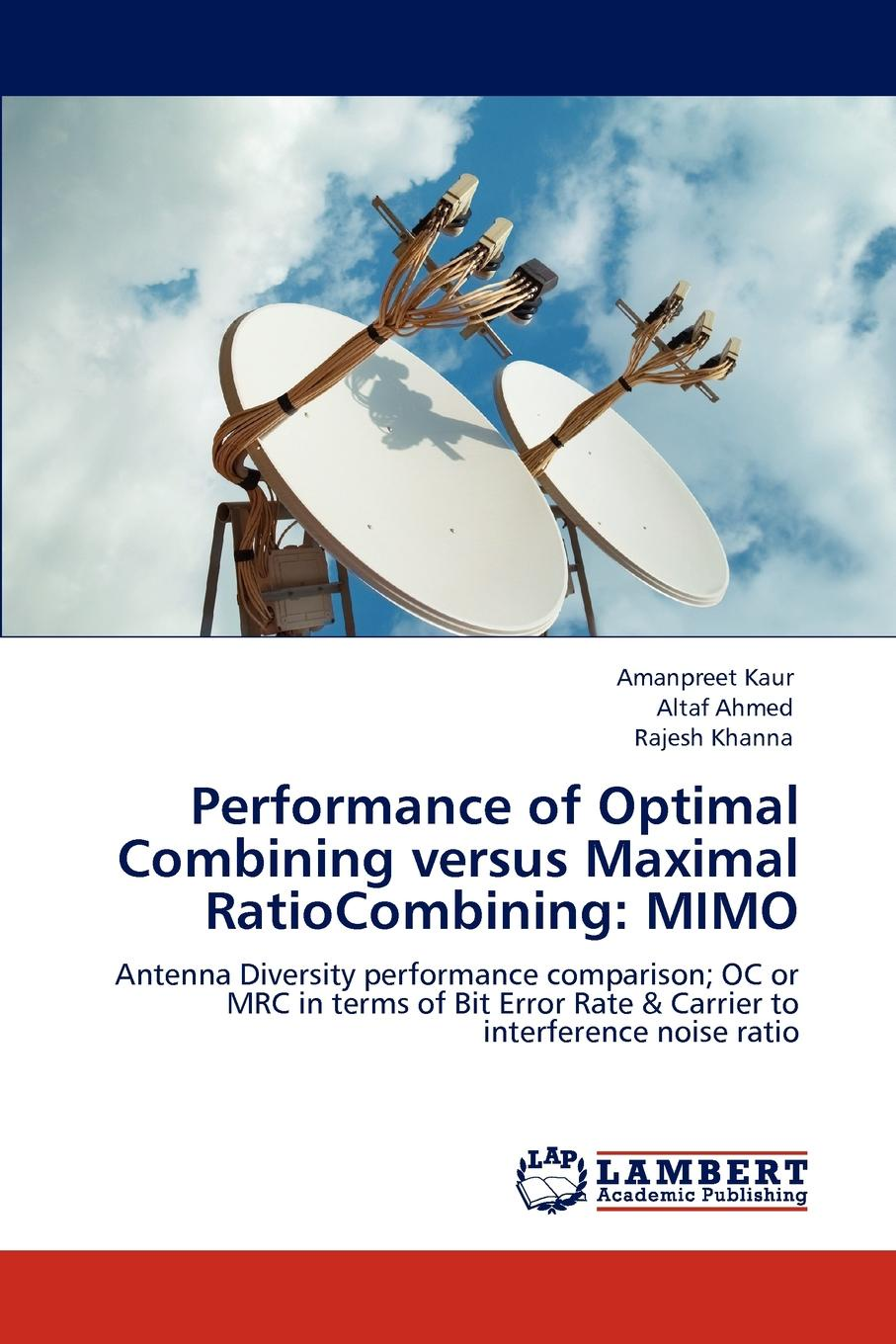 Amanpreet Kaur, Altaf Ahmed, Rajesh Khanna Performance of Optimal Combining versus Maximal RatioCombining. MIMO diversity combining for digital signals in wireless fading channels