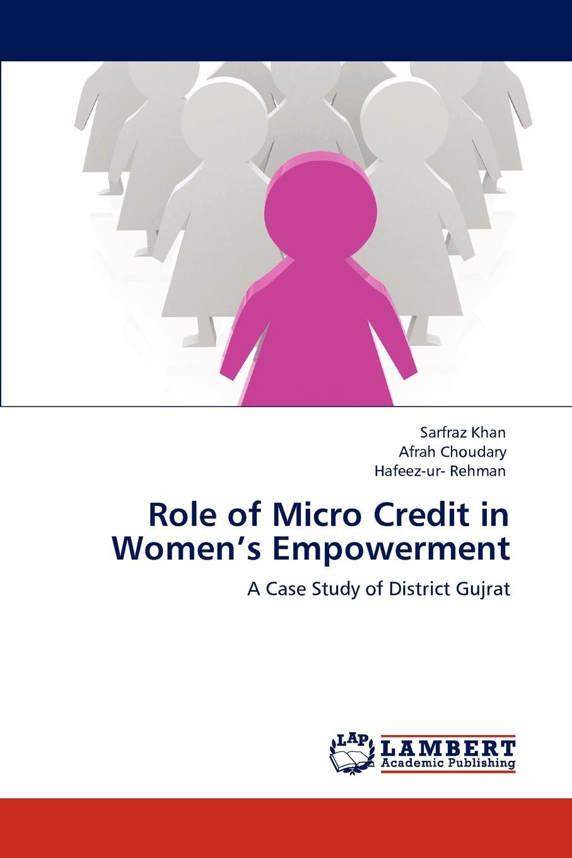 Sarfraz Khan, Afrah Choudary, Hafeez-Ur- Rehman Role of Micro Credit in Women.s Empowerment недорго, оригинальная цена