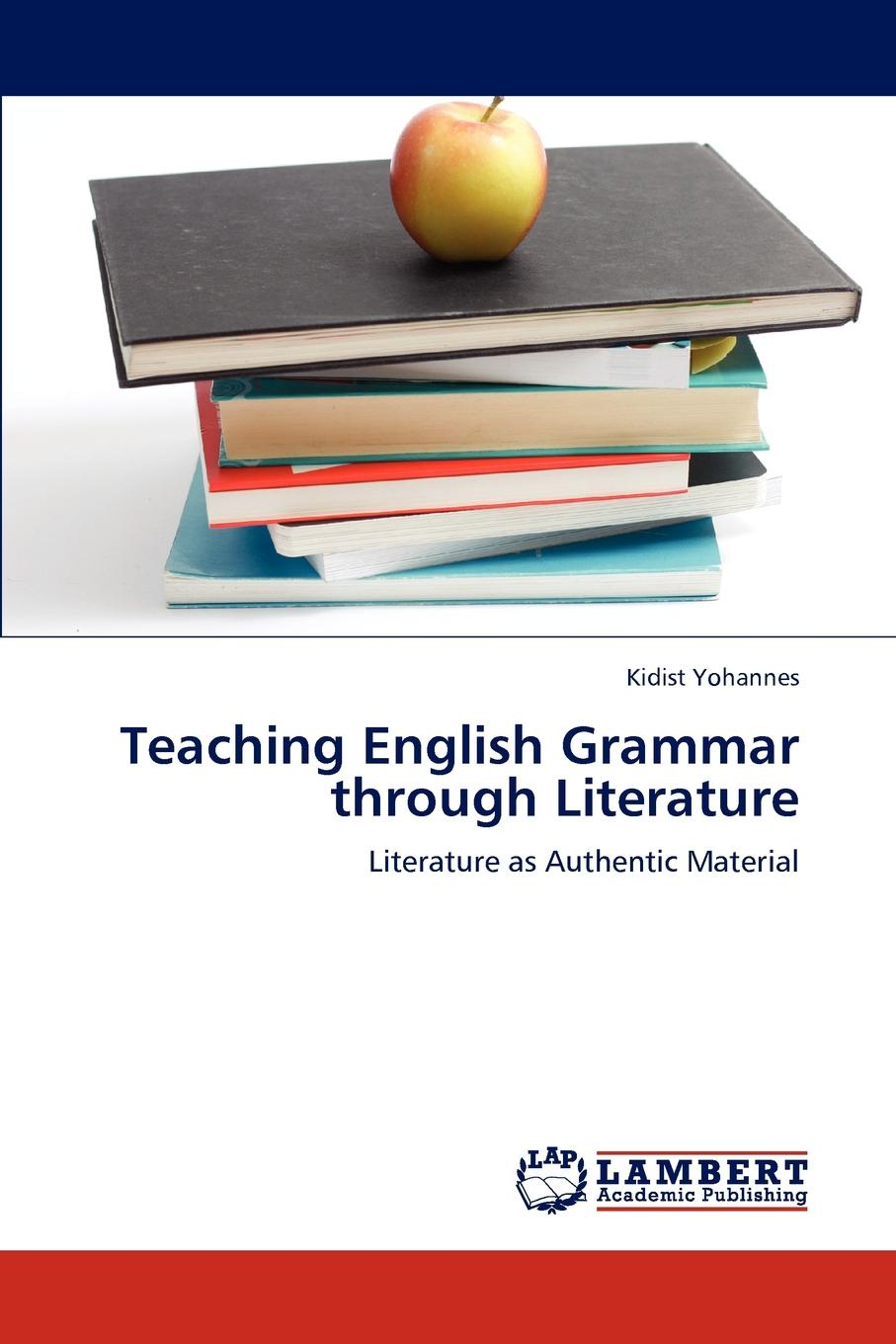 Kidist Yohannes Teaching English Grammar through Literature habtamu adem teachers and students perceptions of effective grammar teaching