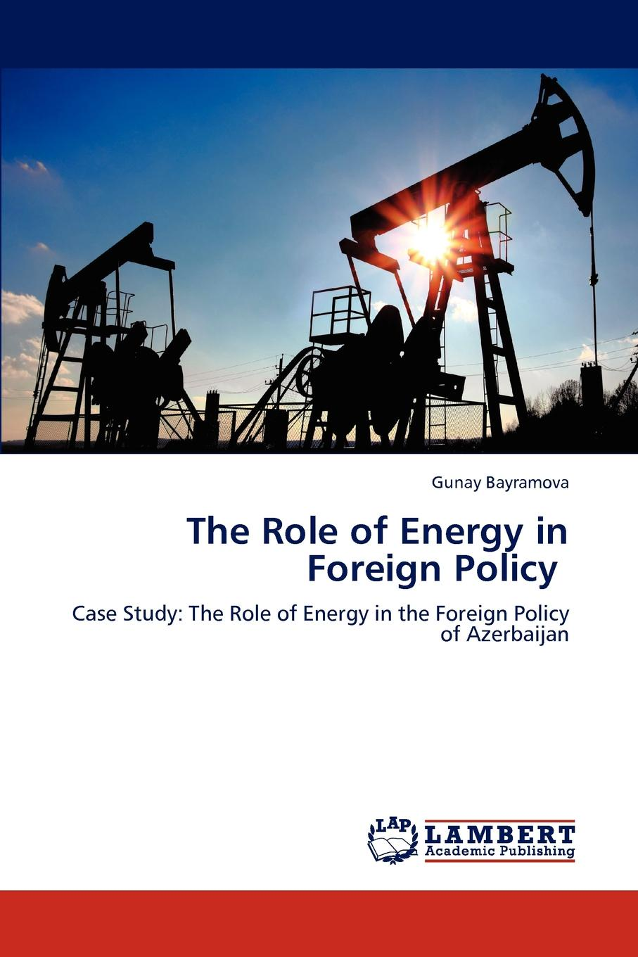 Gunay Bayramova The Role of Energy in Foreign Policy jay hakes a declaration of energy independence how freedom from foreign oil can improve national security our economy and the environment